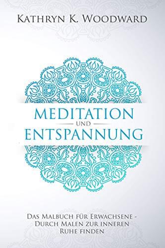 Meditation und Entspannung: Das Malbuch für Erwachsene – Wie Sie durch Malen zur inneren Ruhe finden. Über 55 Ausmalmotive für mehr Vitalität und Gesundheit